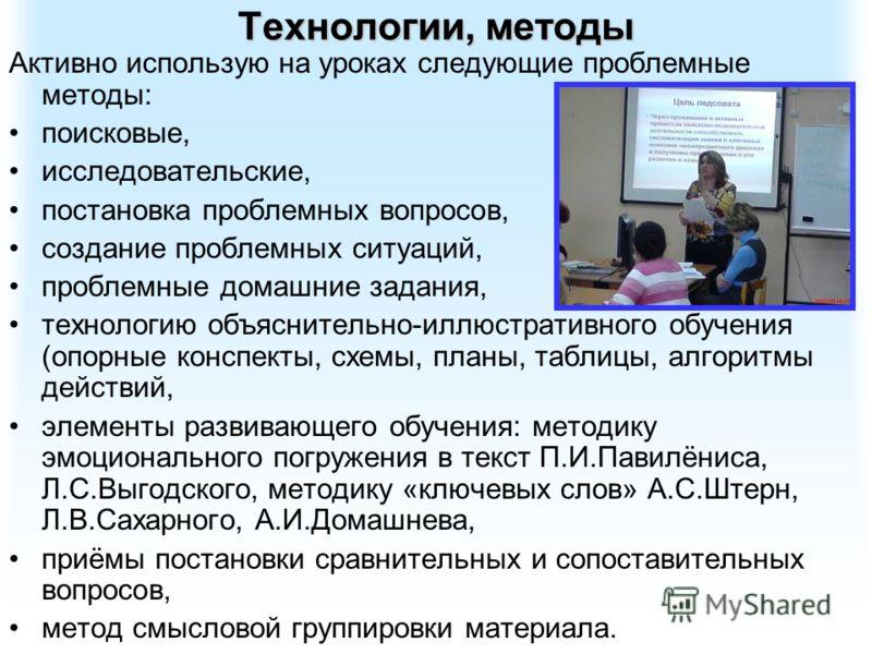 Технологии, методы Активно использую на уроках следующие проблемные методы: поисковые, исследовательские, постановка проблемных вопросов, создание проблемных ситуаций, проблемные домашние задания, технологию объяснительно-иллюстративного обучения (оп