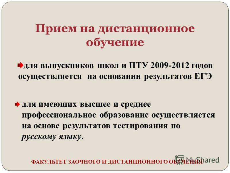 Прием на дистанционное обучение для выпускников школ и ПТУ 2009-2012 годов осуществляется на основании результатов ЕГЭ для имеющих высшее и среднее профессиональное образование осуществляется на основе результатов тестирования по русскому языку.