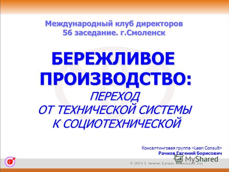 Международный клуб директоров 56 заседание. г.Смоленск Консалтинговая группа «Lean Consult» Рачков Евгений Борисович БЕРЕЖЛИВОЕ ПРОИЗВОДСТВО: ПЕРЕХОД ОТ ТЕХНИЧЕСКОЙ СИСТЕМЫ К СОЦИОТЕХНИЧЕСКОЙ