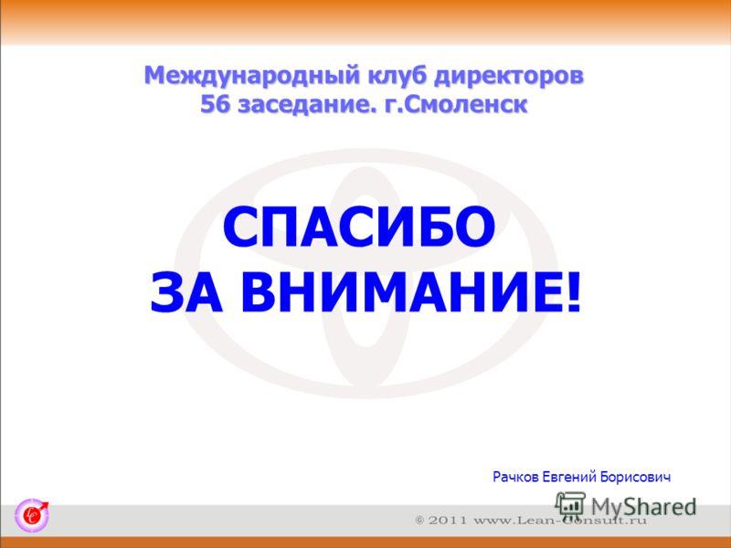 Международный клуб директоров 56 заседание. г.Смоленск Рачков Евгений Борисович СПАСИБО ЗА ВНИМАНИЕ!