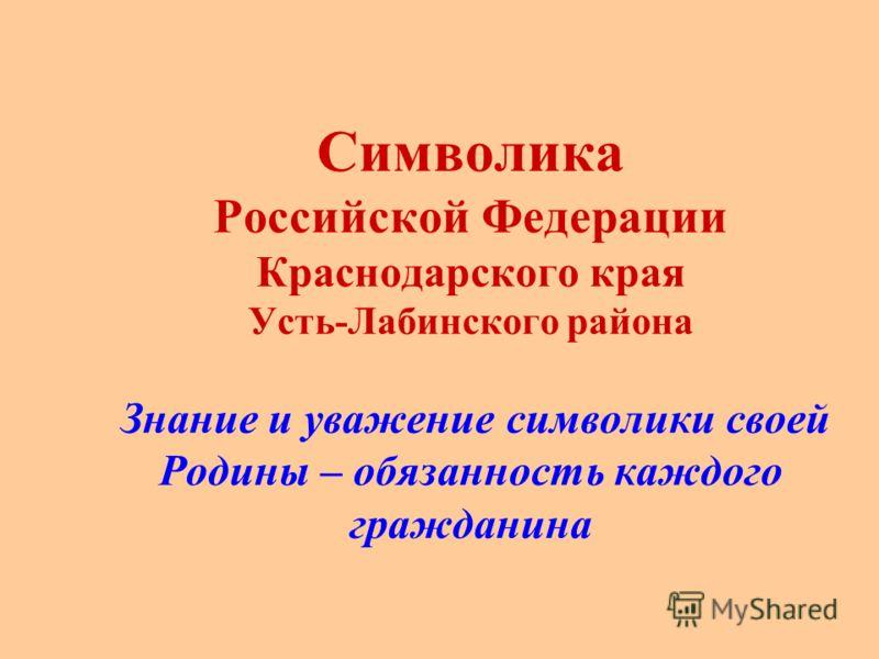 Символика Российской Федерации Краснодарского края Усть-Лабинского района Знание и уважение символики своей Родины – обязанность каждого гражданина