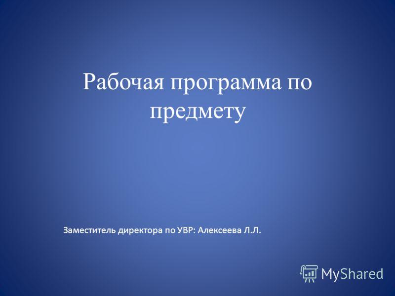 Рабочая программа по предмету Заместитель директора по УВР: Алексеева Л.Л.
