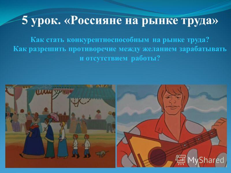 5 урок. «Россияне на рынке труда» Как стать конкурентноспособным на рынке труда? Как разрешить противоречие между желанием зарабатывать и отсутствием работы?