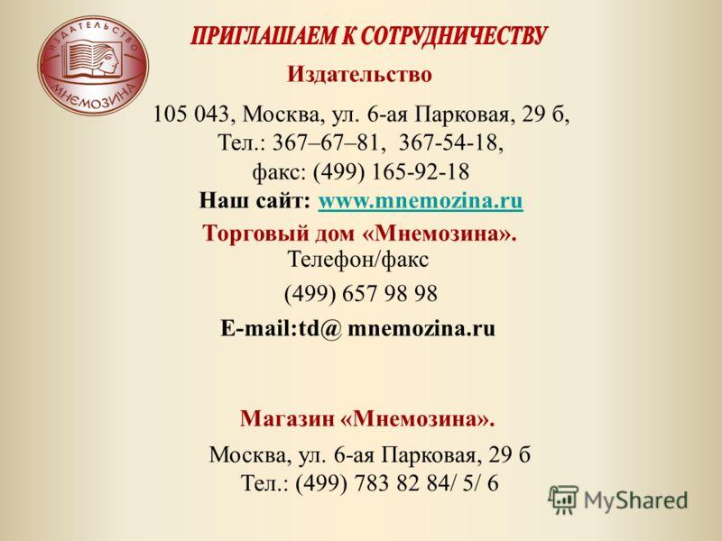 Телефон/факс (499) 657 98 98 E-mail:td@ mnemozina.ru Издательство 105 043, Москва, ул. 6-ая Парковая, 29 б, Тел.: 367–67–81, 367-54-18, факс: (499) 165-92-18 Наш сайт: www.mnemozina.ruwww.mnemozina.ru Торговый дом «Мнемозина». Магазин «Мнемозина». Мо
