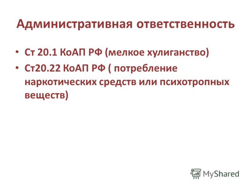 Административная ответственность Ст 20.1 КоАП РФ (мелкое хулиганство) Ст20.22 КоАП РФ ( потребление наркотических средств или психотропных веществ)