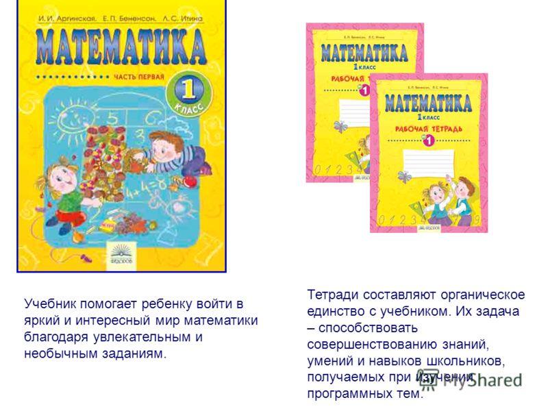 Учебник помогает ребенку войти в яркий и интересный мир математики благодаря увлекательным и необычным заданиям. Тетради составляют органическое единство с учебником. Их задача – способствовать совершенствованию знаний, умений и навыков школьников, п