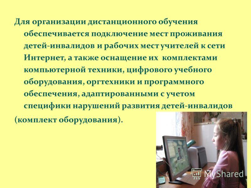 Для организации дистанционного обучения обеспечивается подключение мест проживания детей-инвалидов и рабочих мест учителей к сети Интернет, а также оснащение их комплектами компьютерной техники, цифрового учебного оборудования, оргтехники и программн