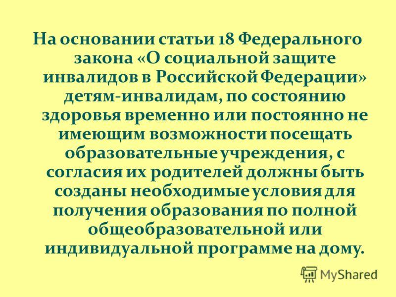 На основании статьи 18 Федерального закона «О социальной защите инвалидов в Российской Федерации» детям-инвалидам, по состоянию здоровья временно или постоянно не имеющим возможности посещать образовательные учреждения, с согласия их родителей должны