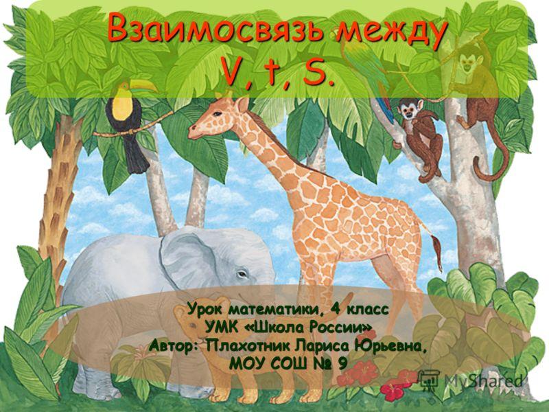 Взаимосвязь между V, t, S. Урок математики, 4 класс УМК «Школа России» Автор: Плахотник Лариса Юрьевна, МОУ СОШ 9