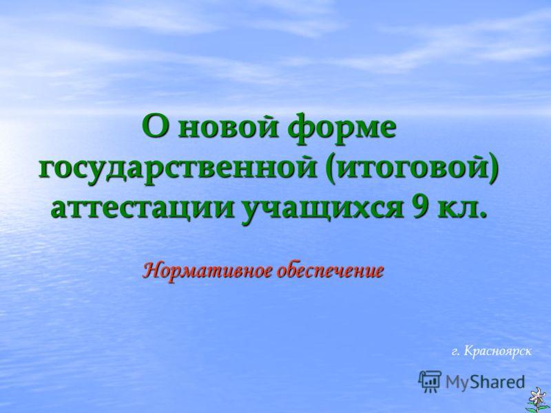 О новой форме государственной (итоговой) аттестации учащихся 9 кл. Нормативное обеспечение г. Красноярск