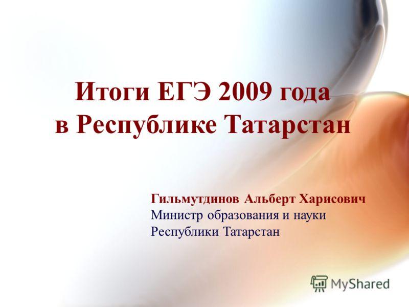 Итоги ЕГЭ 2009 года в Республике Татарстан Гильмутдинов Альберт Харисович Министр образования и науки Республики Татарстан