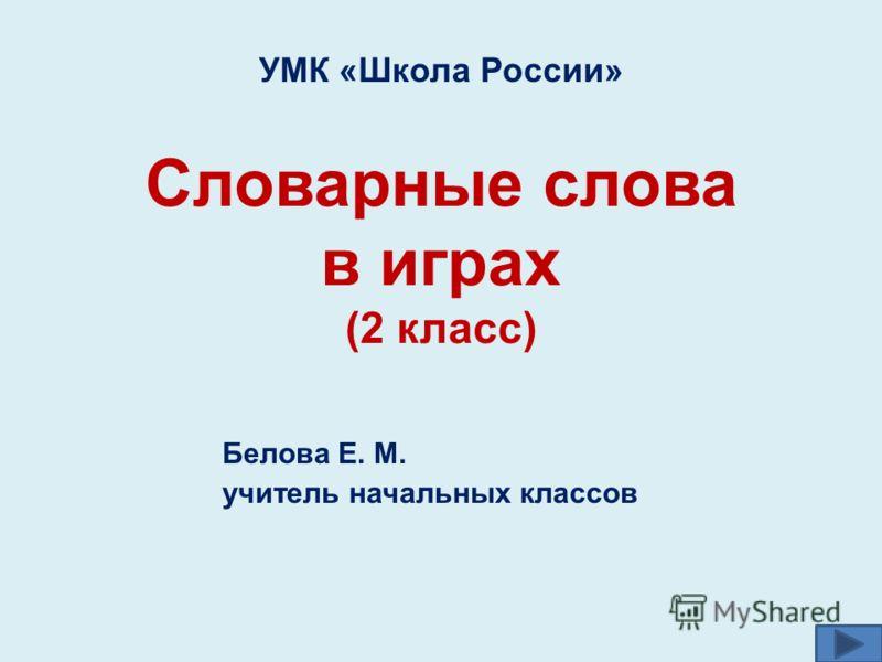 Словарные слова в играх (2 класс) Белова Е. М. учитель начальных классов УМК «Школа России»