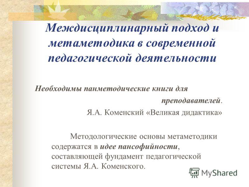 Междисциплинарный подход и метаметодика в современной педагогической деятельности Необходимы панметодические книги для преподавателей. Я.А. Коменский «Великая дидактика» Методологические основы метаметодики содержатся в идее пансофийности, составляющ