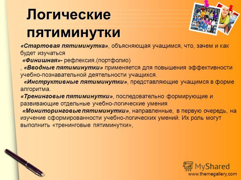 www.themegallery.com Логические пятиминутки «Стартовая пятиминутка», объясняющая учащимся, что, зачем и как будет изучаться «Финишная»- рефлексия.(портфолио), «Вводные пятиминутки» применяется для повышения эффективности учебно-познавательной деятель