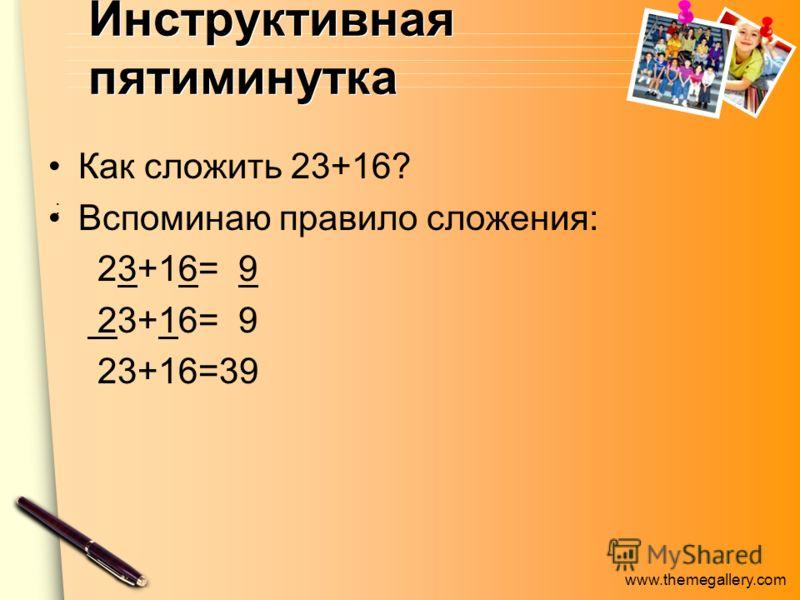 www.themegallery.com Инструктивная пятиминутка Как сложить 23+16? Вспоминаю правило сложения: 23+16= 9 23+16=39.:.: