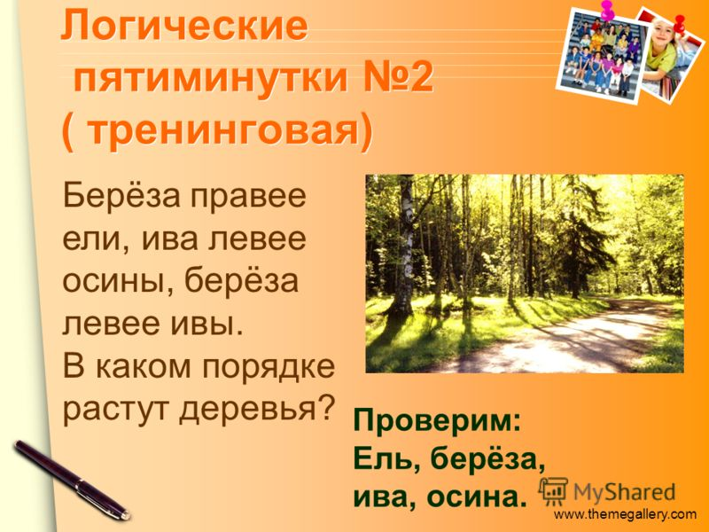www.themegallery.com Логические пятиминутки 2 ( тренинговая) Проверим: Ель, берёза, ива, осина. Берёза правее ели, ива левее осины, берёза левее ивы. В каком порядке растут деревья?