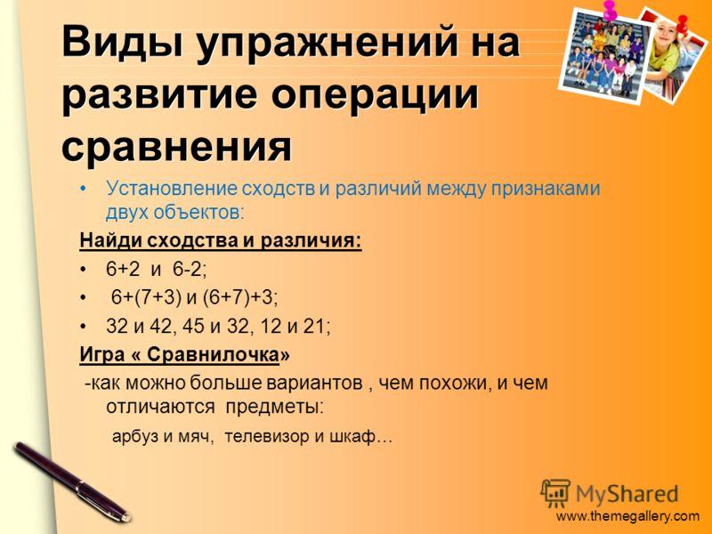 www.themegallery.com Виды упражнений на развитие операции сравнения Установление сходств и различий между признаками двух объектов: Найди сходства и различия: 6+2 и 6-2; 6+(7+3) и (6+7)+3; 32 и 42, 45 и 32, 12 и 21; Игра « Сравнилочка» -как можно бол
