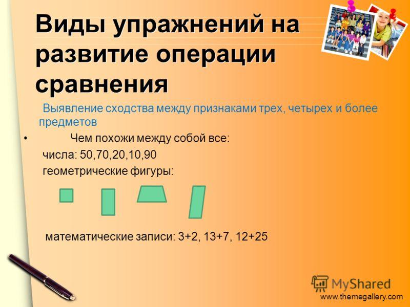www.themegallery.com Виды упражнений на развитие операции сравнения Выявление сходства между признаками трех, четырех и более предметов Чем похожи между собой все: числа: 50,70,20,10,90 геометрические фигуры: математические записи: 3+2, 13+7, 12+25
