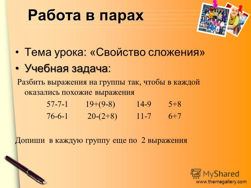 www.themegallery.com Работа в парах Тема урока: «Свойство сложения» Учебная задачаУчебная задача: Разбить выражения на группы так, чтобы в каждой оказались похожие выражения 57-7-1 19+(9-8) 14-9 5+8 76-6-1 20-(2+8) 11-7 6+7 Допиши в каждую группу еще