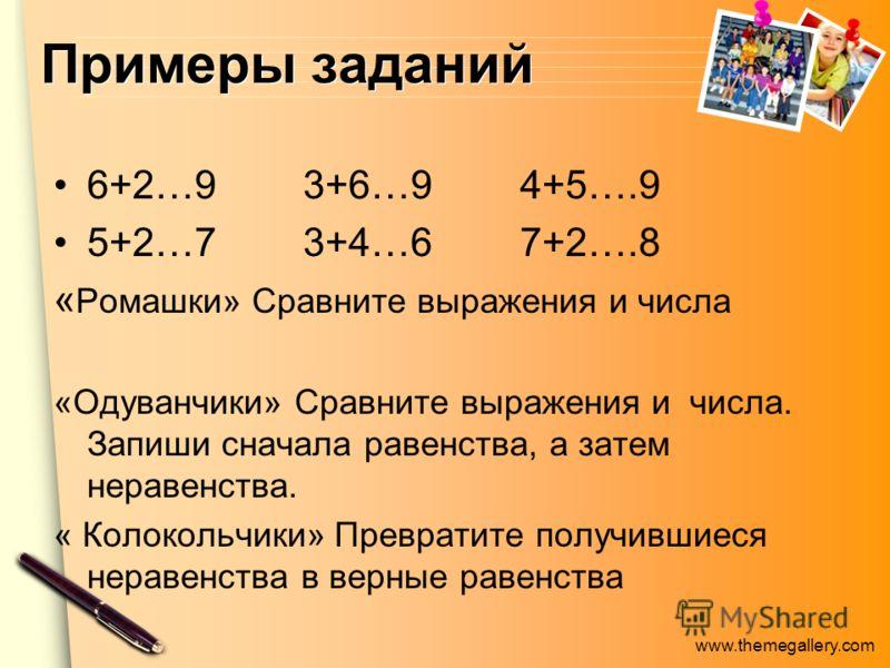 www.themegallery.com Примеры заданий 6+2…9 3+6…9 4+5….9 5+2…7 3+4…6 7+2….8 « Ромашки» Сравните выражения и числа «Одуванчики» Сравните выражения и числа. Запиши сначала равенства, а затем неравенства. « Колокольчики» Превратите получившиеся неравенст