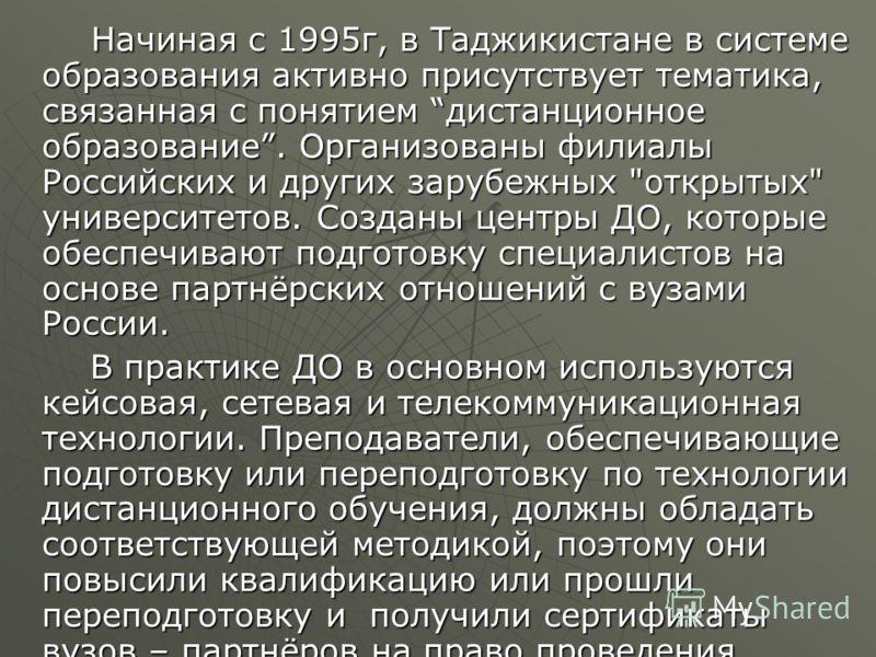 Начиная с 1995г, в Таджикистане в системе образования активно присутствует тематика, связанная с понятием дистанционное образование. Организованы филиалы Российских и других зарубежных