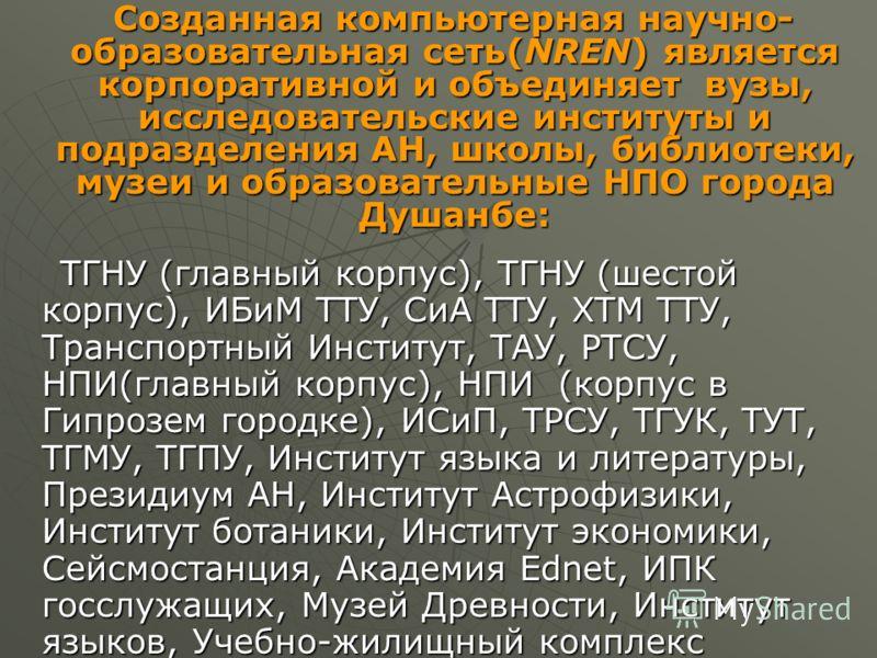 Созданная компьютерная научно- образовательная сеть(NREN) является корпоративной и объединяет вузы, исследовательские институты и подразделения АН, школы, библиотеки, музеи и образовательные НПО города Душанбе: Созданная компьютерная научно- образова