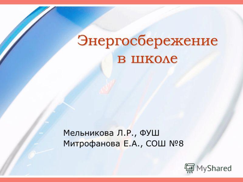 Энергосбережение в школе Мельникова Л.Р., ФУШ Митрофанова Е.А., СОШ 8