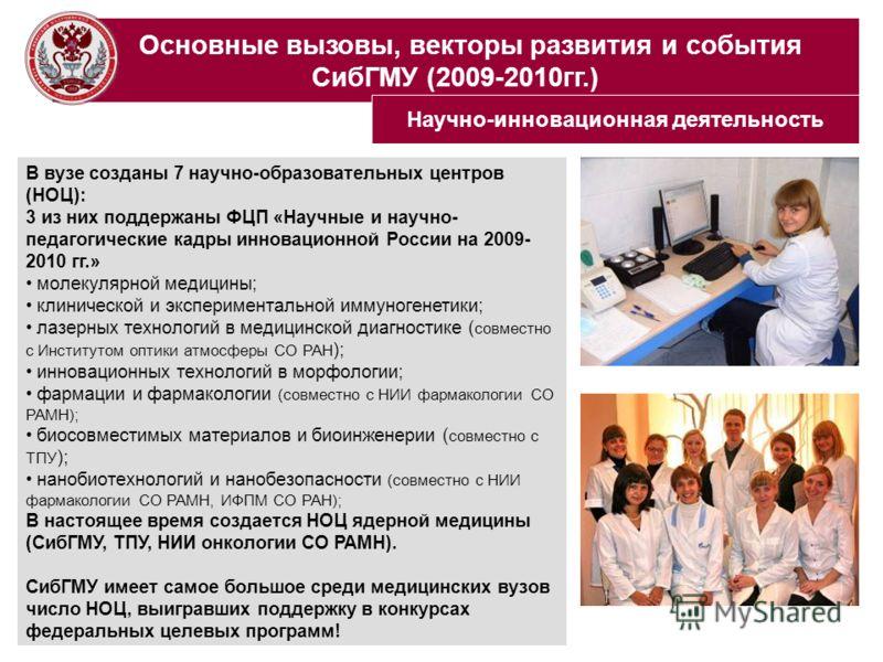 Основные вызовы, векторы развития и события СибГМУ (2009-2010гг.) В вузе созданы 7 научно-образовательных центров (НОЦ): 3 из них поддержаны ФЦП «Научные и научно- педагогические кадры инновационной России на 2009- 2010 гг.» молекулярной медицины; кл