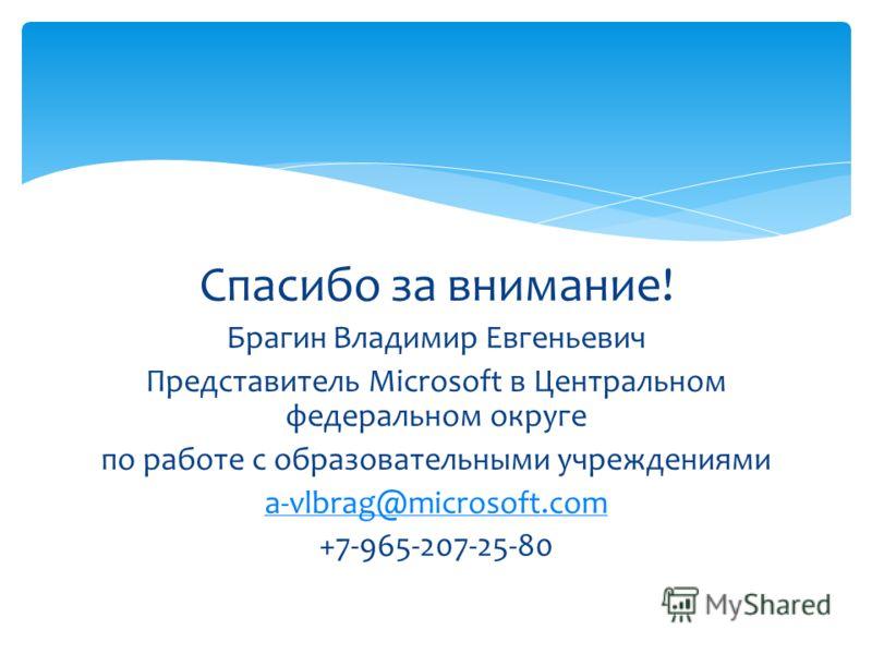 Спасибо за внимание! Брагин Владимир Евгеньевич Представитель Microsoft в Центральном федеральном округе по работе с образовательными учреждениями a-vlbrag@microsoft.com +7-965-207-25-80