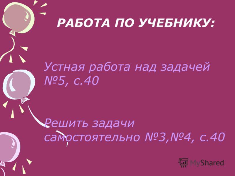 РАБОТА ПО УЧЕБНИКУ: Устная работа над задачей 5, с.40 Решить задачи самостоятельно 3,4, с.40