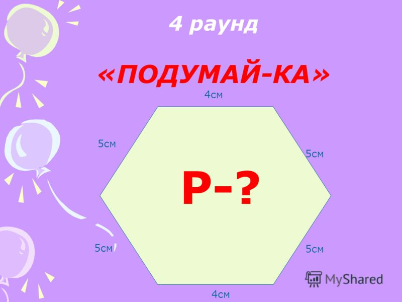 4 раунд «ПОДУМАЙ-КА» 4см 5см 4см 5см Р-?