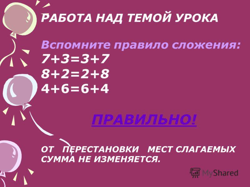 РАБОТА НАД ТЕМОЙ УРОКА Вспомните правило сложения: 7+3=3+7 8+2=2+8 4+6=6+4 ПРАВИЛЬНО! ОТ ПЕРЕСТАНОВКИ МЕСТ СЛАГАЕМЫХ СУММА НЕ ИЗМЕНЯЕТСЯ.