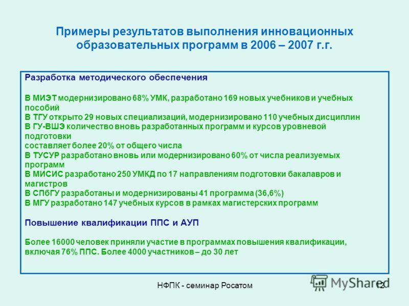 НФПК - семинар Росатом12 Примеры результатов выполнения инновационных образовательных программ в 2006 – 2007 г.г. Разработка методического обеспечения В МИЭТ модернизировано 68% УМК, разработано 169 новых учебников и учебных пособий В ТГУ открыто 29