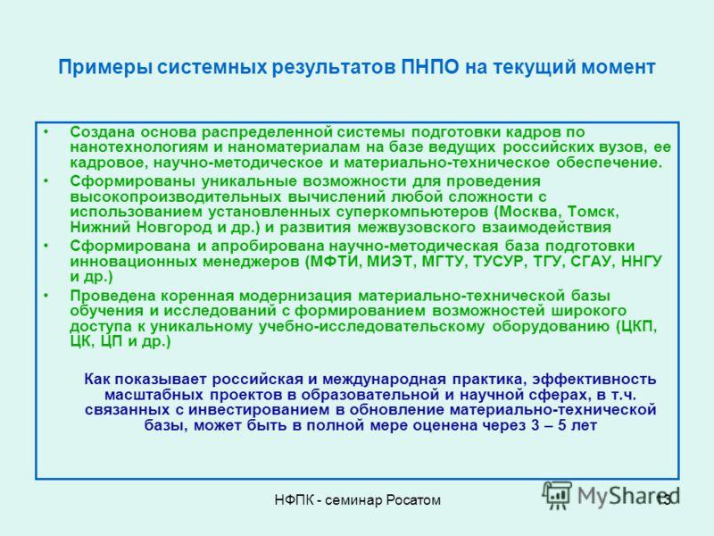 НФПК - семинар Росатом13 Примеры системных результатов ПНПО на текущий момент Создана основа распределенной системы подготовки кадров по нанотехнологиям и наноматериалам на базе ведущих российских вузов, ее кадровое, научно-методическое и материально