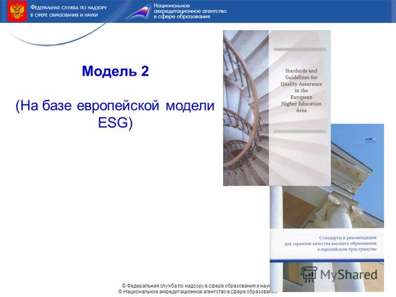 © Федеральная служба по надзору в сфере образования и науки © Национальное аккредитационное агентство в сфере образования Модель 2 (На базе европейской модели ESG)