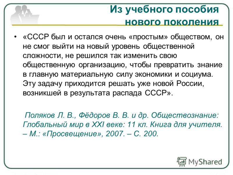 Из учебного пособия нового поколения «СССР был и остался очень «простым» обществом, он не смог выйти на новый уровень общественной сложности, не решился так изменить свою общественную организацию, чтобы превратить знание в главную материальную силу э