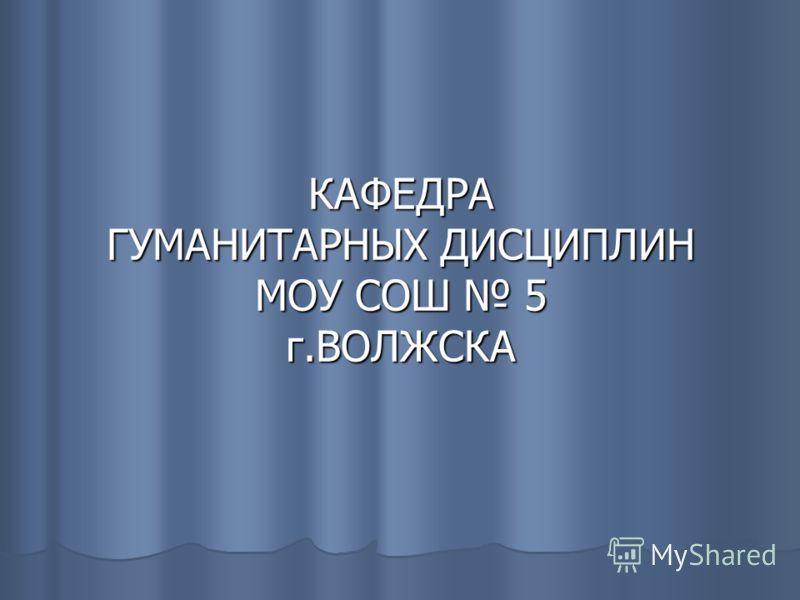 КАФЕДРА ГУМАНИТАРНЫХ ДИСЦИПЛИН МОУ СОШ 5 г.ВОЛЖСКА