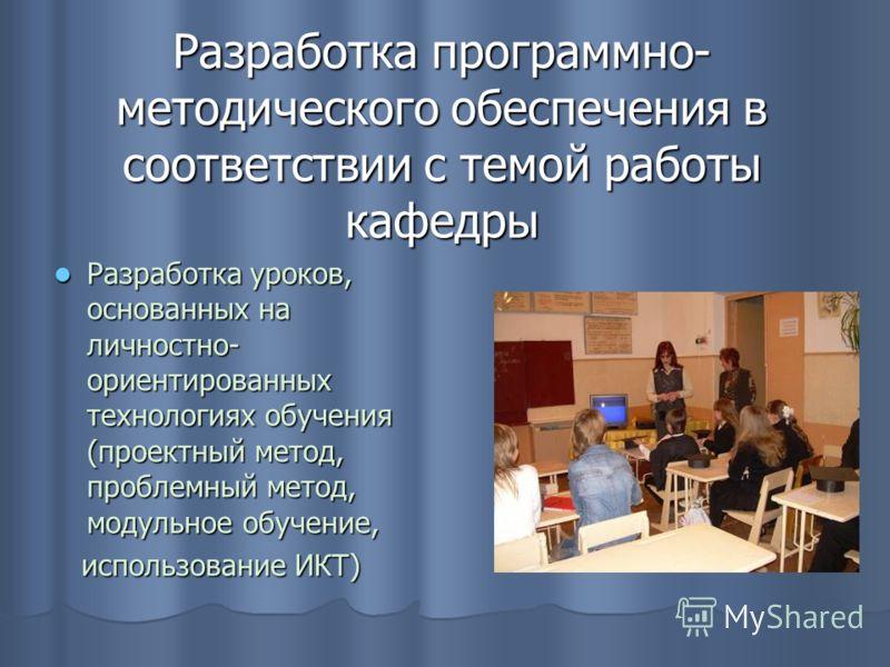 Разработка программно- методического обеспечения в соответствии с темой работы кафедры Разработка уроков, основанных на личностно- ориентированных технологиях обучения (проектный метод, проблемный метод, модульное обучение, Разработка уроков, основан