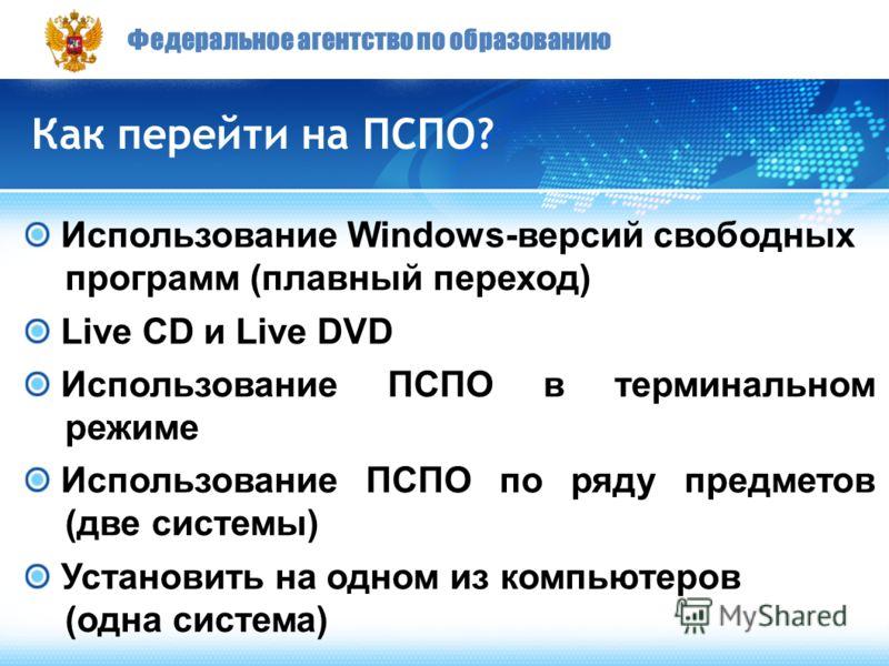 Федеральное агентство по образованию Как перейти на ПСПО? Использование Windows-версий свободных программ (плавный переход) Live CD и Live DVD Использование ПСПО в терминальном режиме Использование ПСПО по ряду предметов (две системы) Установить на о