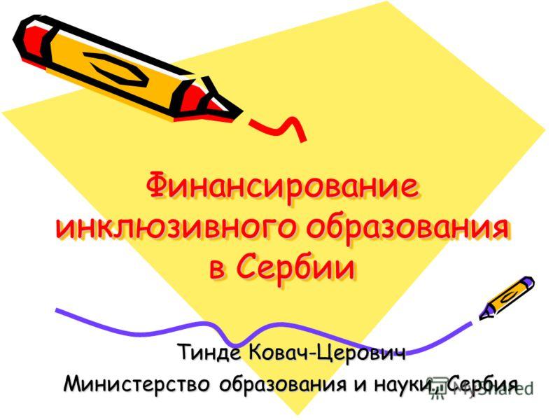 Финансирование инклюзивного образования в Сербии Финансирование инклюзивного образования в Сербии Тинде Ковач-Церович Министерство образования и науки, Сербия