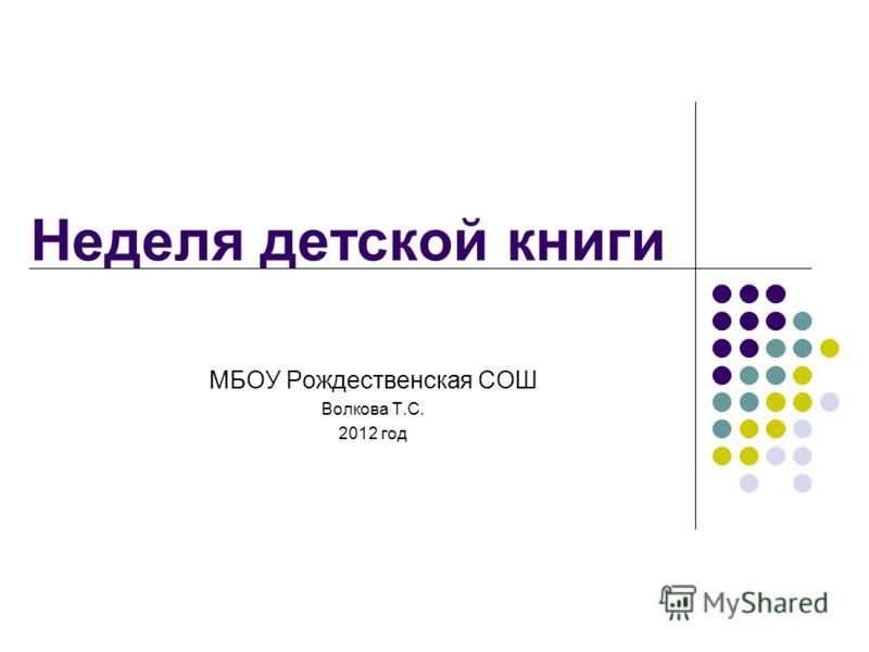 Неделя детской книги МБОУ Рождественская СОШ Волкова Т.С. 2012 год