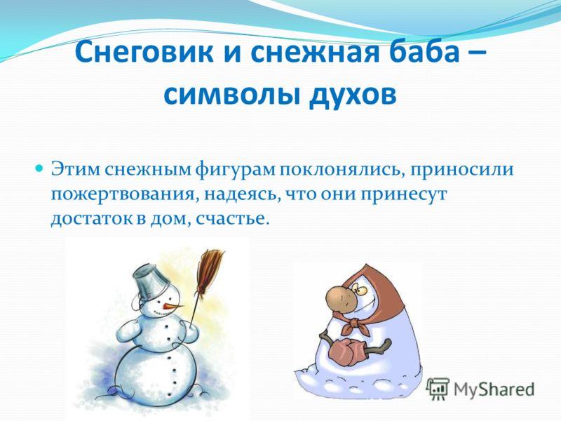 Снеговик и снежная баба – символы духов Этим снежным фигурам поклонялись, приносили пожертвования, надеясь, что они принесут достаток в дом, счастье.