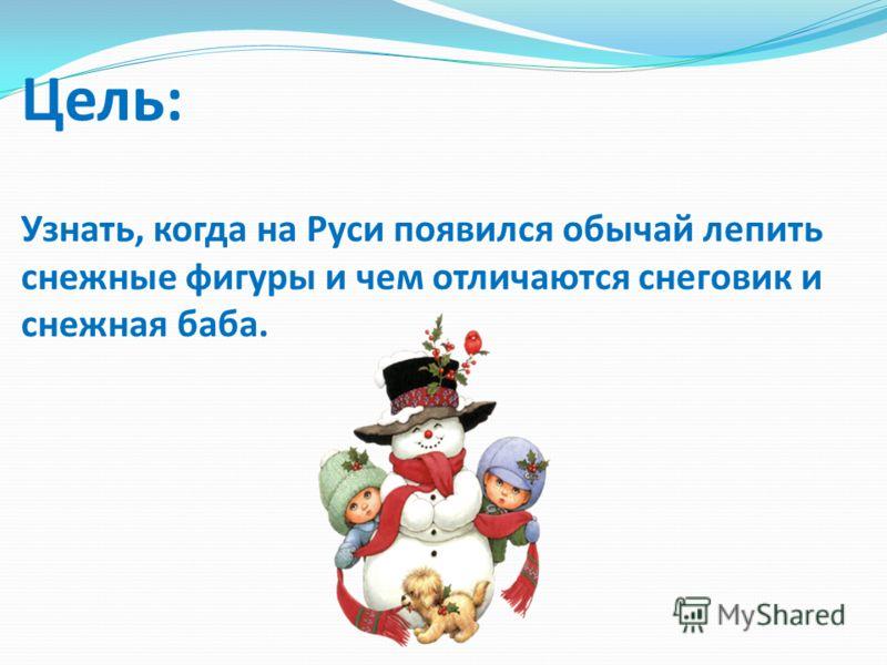 Цель: Узнать, когда на Руси появился обычай лепить снежные фигуры и чем отличаются снеговик и снежная баба.