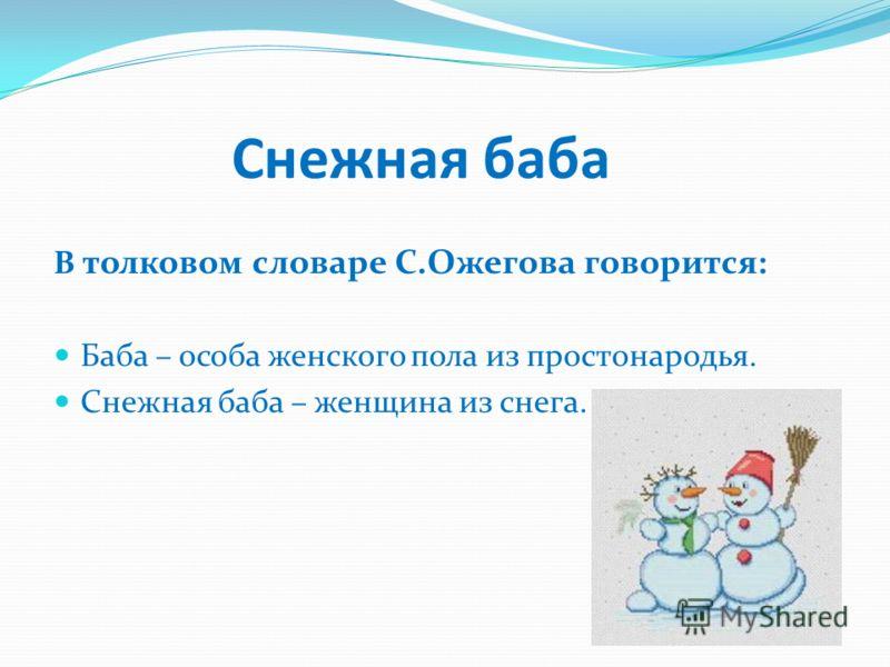 Снежная баба В толковом словаре С.Ожегова говорится: Баба – особа женского пола из простонародья. Снежная баба – женщина из снега.