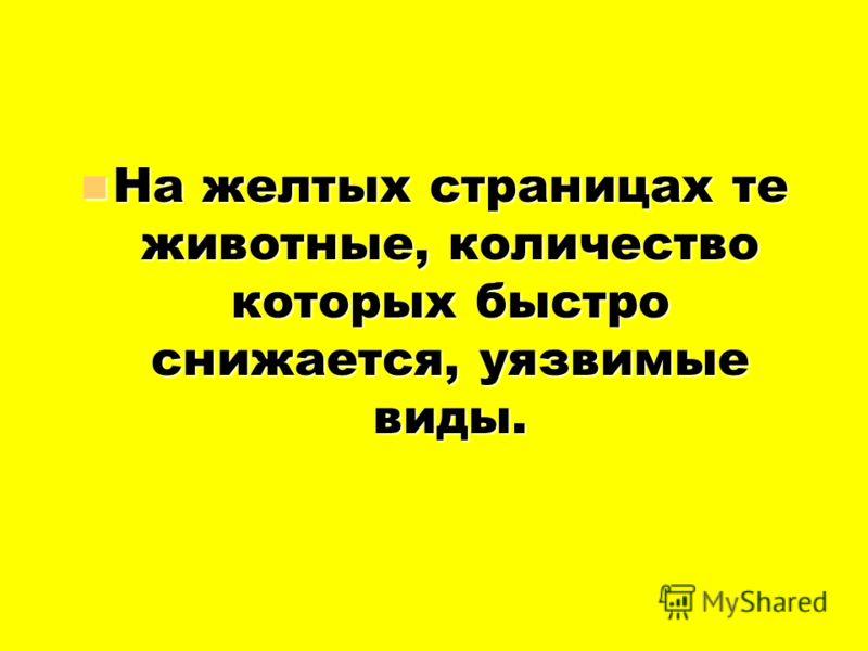 На желтых страницах те животные, количество которых быстро снижается, уязвимые виды. На желтых страницах те животные, количество которых быстро снижается, уязвимые виды.