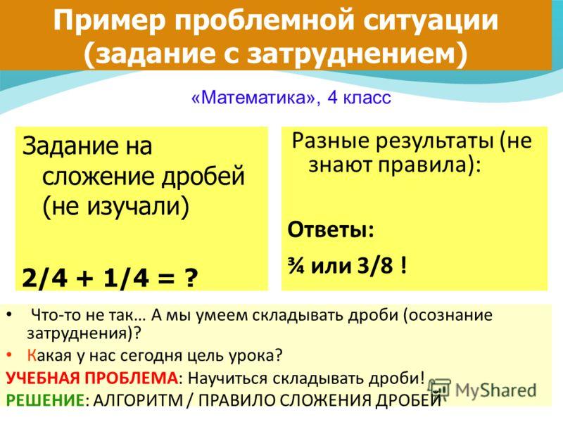 Пример проблемной ситуации (задание с затруднением) Задание на сложение дробей (не изучали) 2/4 + 1/4 = ? «Математика», 4 класс Разные результаты (не знают правила): Ответы: ¾ или 3/8 ! Что-то не так… А мы умеем складывать дроби (осознание затруднени