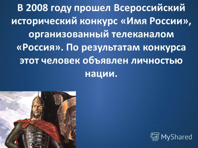 В 2008 году прошел Всероссийский исторический конкурс « Имя России », организованный телеканалом « Россия ». По результатам конкурса этот человек объявлен личностью нации.