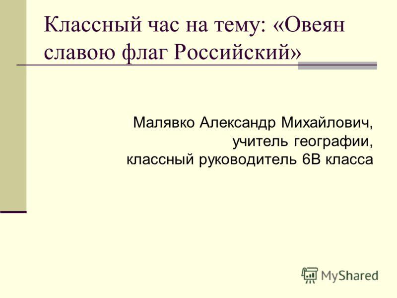 Классный час на тему: «Овеян славою флаг Российский» Малявко Александр Михайлович, учитель географии, классный руководитель 6В класса