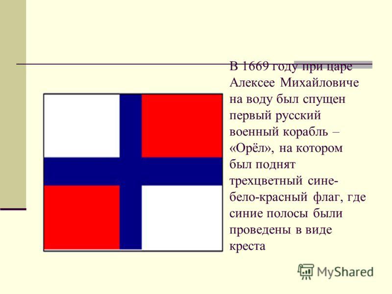 В 1669 году при царе Алексее Михайловиче на воду был спущен первый русский военный корабль – «Орёл», на котором был поднят трехцветный сине- бело-красный флаг, где синие полосы были проведены в виде креста