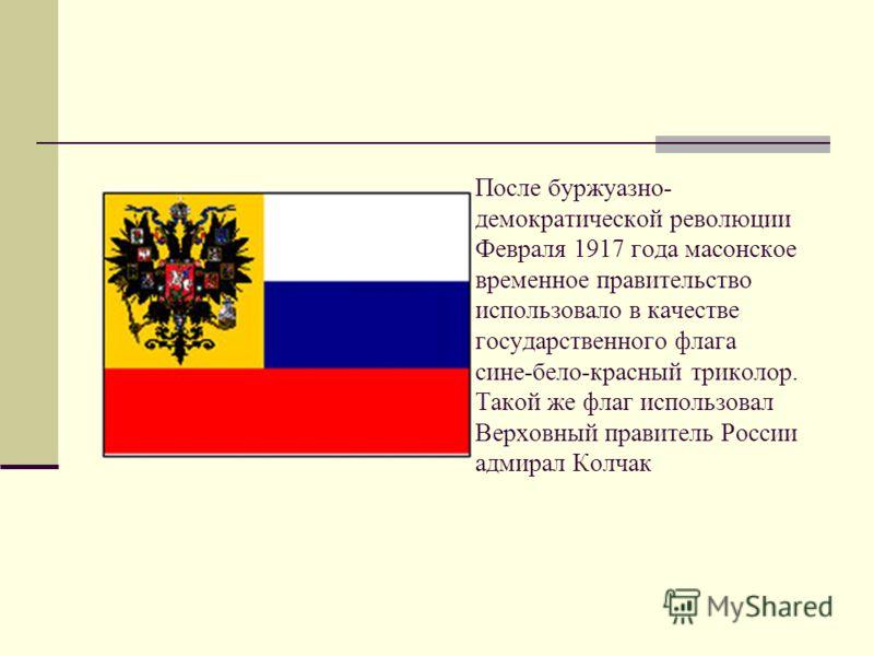 После буржуазно- демократической революции Февраля 1917 года масонское временное правительство использовало в качестве государственного флага сине-бело-красный триколор. Такой же флаг использовал Верховный правитель России адмирал Колчак